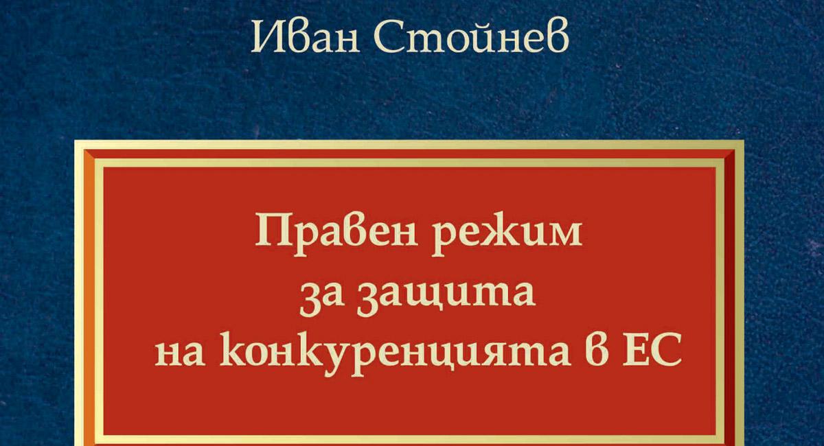 """Що е то """"Правен режим на защита на конкуренцията в ЕС. Антикартелно право"""" от д-р Иван Стойнев"""